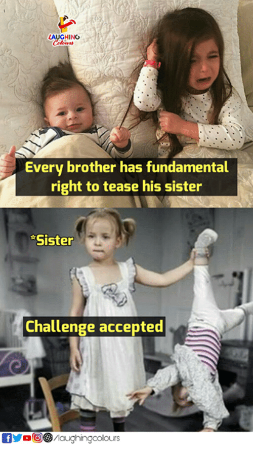 challenge accepted: LAUGHING  Every brother has fundamental  right to tease his sister  Sister  Challenge accepted