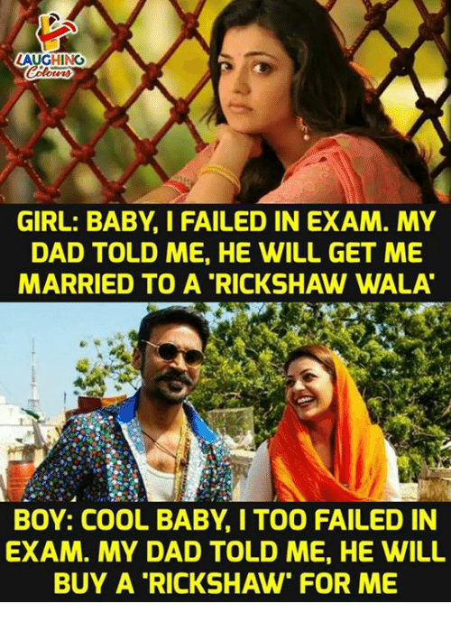 """Wala: LAUGHING  GIRL: BABY, I FAILED IN EXAM. MY  DAD TOLD ME, HE WILL GET ME  MARRIED TO A """"RICKSHAW WALA  BOY: COOL BABY,I TOO FAILED IN  EXAM. MY DAD TOLD ME, HE WILL  BUY A RICKSHAW"""" FOR ME"""