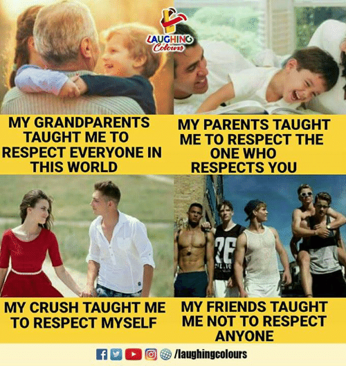 Crush, Friends, and Parents: LAUGHING  MY GRANDPARENTS  TAUGHT ME TO  RESPECT EVERYONE IN  THIS WORLD  MY PARENTS TAUGHT  ME TO RESPECT THE  ONE WHO  RESPECTS YOU  MY CRUSH TAUGHT ME  TO RESPECT MYSELF  MY FRIENDS TAUGHT  ME NOT TO RESPECT  ANYONE  R  。回參/laughingcolours