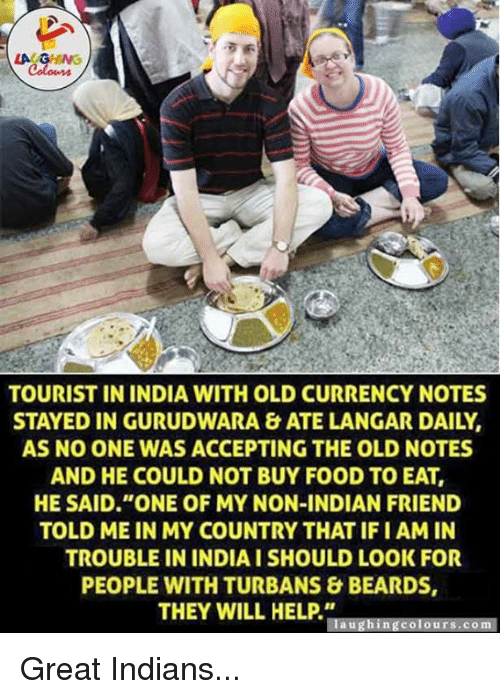 """turban: LAUGHING  TOURIST IN INDIA WITH OLD CURRENCY NOTES  STAYED IN GURUDWARA & ATE LANGAR DAILY  AS NO ONE WAS ACCEPTING THE OLD NOTES  AND HE COULD NOT BUY FOOD TO EAT,  HE SAID """"ONE OF MY NON-INDIAN FRIEND  TOLD ME IN MY COUNTRY THAT IFI AM IN  TROUBLE IN INDIA I SHOULD LOOK FOR  PEOPLE WITH TURBANS & BEARDS,  THEY WILL HELP  aughing Colours. Om Great Indians..."""