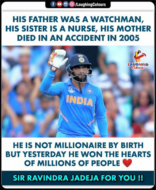 millionaire: LaughingColours  f  HIS FATHER VWAS A WATCHMAN,  HIS SISTER IS A NURSE, HIS MOTHER  DIED IN AN ACCIDENT IN 2005  LAUGHING  Colours  INDIA  HE IS NOT MILLIONAIRE BY BIRTH  BUT YESTERDAY HE WON THE HEARTS  OF MILLIONS OF PEOPLE  SIR RAVINDRA JADEJA FOR YOU !!