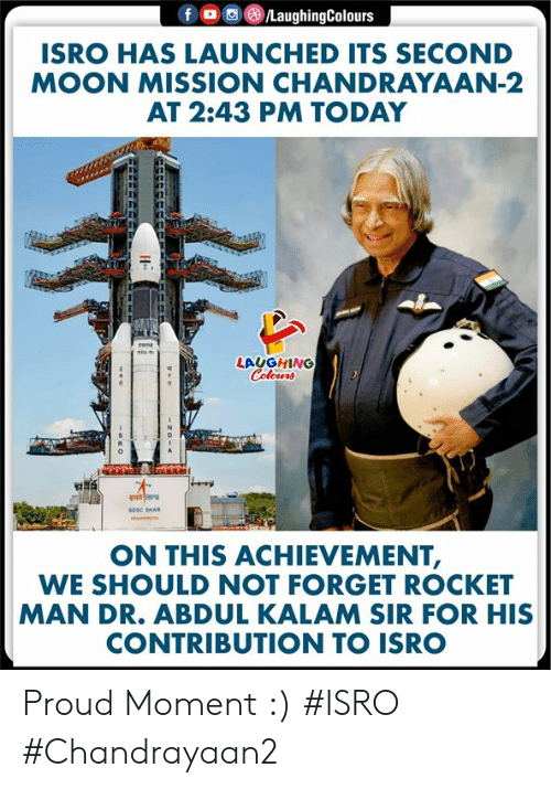 Tant: LaughingColours  f  ISRO HAS LAUNCHED ITS SECOND  MOON MISSION CHANDRAYAAN-2  AT 2:43 PM TODAY  tant  ste  LAUGHING  Colours  sosc SHAR  ON THIS ACHIEVEMENT,  WE SHOULD NOT FORGET ROCKET  MAN DR. ABDUL KALAM SIR FOR HIS  CONTRIBUTION TO ISRO  zo- Proud Moment :)  #ISRO #Chandrayaan2