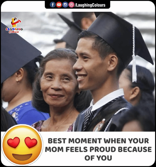 Because of You: /LaughingColours  f  LAUGHING  Celours  BEST MOMENT WHEN YOUR  MOM FEELS PROUD BECAUSE  OF YOU