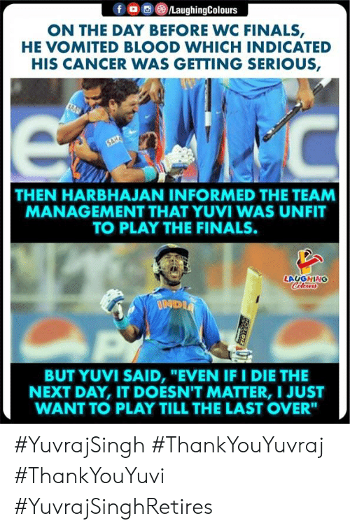 """the finals: /LaughingColours  f  ON THE DAY BEFORE WC FINALS,  HE VOMITED BLOOD WHICH INDICATED  HIS CANCER WAS GETTING SERIOUS,  C  SAH  THEN HARBHAJAN INFORMED THE TEAM  MANAGEMENT THAT YUVI WAS UNFIT  TO PLAY THE FINALS.  LAUGHING  Colewrs  INDIA  BUT YUVI SAID, """"EVEN IF I DIE  NEXT DAY, IT DOESN'T MATTER, I JUST  WANT TO PLAY TILL THE LAST OVER"""" #YuvrajSingh #ThankYouYuvraj #ThankYouYuvi  #YuvrajSinghRetires"""