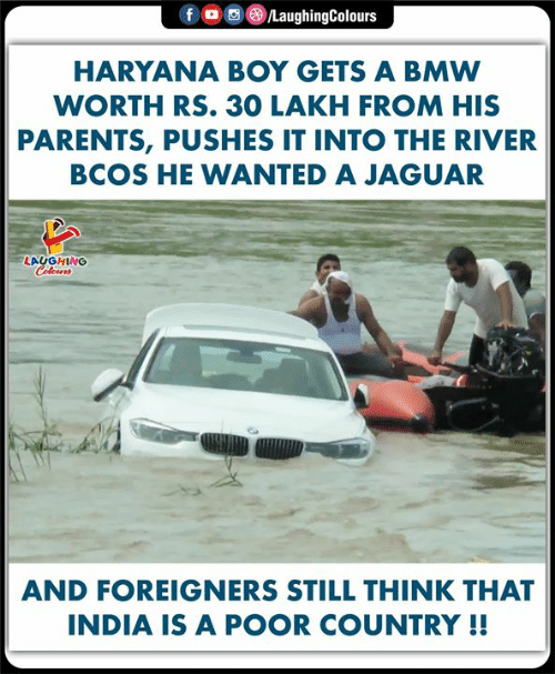 bmw: LaughingColours  fo  HARYANA BOY GETS A BMW  WORTH RS. 30 LAKH FROM HIS  PARENTS, PUSHES IT INTO THE RIVER  BCOS HE WANTED A JAGUAR  LAUGHING  Colours  AND FOREIGNERS STILL THINK THAT  INDIA IS A POOR COUNTRY !!