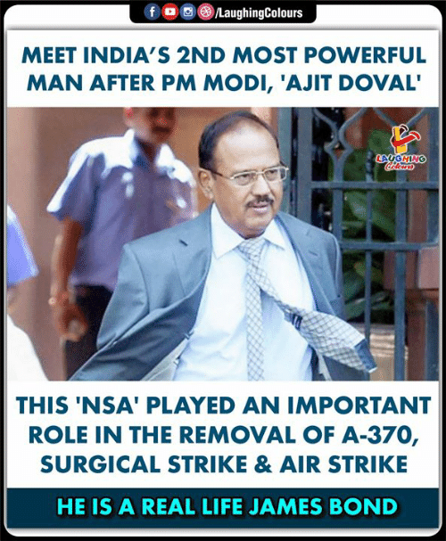 James Bond: LaughingColours  fo  MEET INDIA'S 2ND MOST POWERFUL  MAN AFTER PM MODI, 'AJIT DOVAL'  LAUGHING  Colears  THIS 'NSA' PLAYED AN IMPORTANT  ROLE IN THE REMOVAL OF A-370,  SURGICAL STRIKE & AIR STRIKE  HE IS A REAL LIFE JAMES BOND