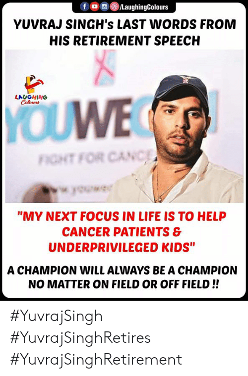 """Canc: /LaughingColours  fOC  YUVRAJ SINGH's LAST WORDS FROM  HIS RETIREMENT SPEECH  LAUGHING  Colours  YOUWE  FIGHT FOR CANC  wok  """"MY NEXT FOCUS IN LIFE IS TO HELP  CANCER PATIENTS &  UNDERPRIVILEGED KIDS""""  A CHAMPION WILL ALWAYS BE A CHAMPION  NO MATTER ON FIELD OR OFF FIELD!! #YuvrajSingh #YuvrajSinghRetires #YuvrajSinghRetirement"""