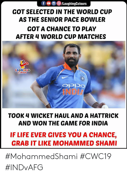 pace: LaughingColours  GOT SELECTED IN THE WORLD CUP  AS THE SENIOR PACE BOWLER  GOT A CHANCE TO PLAY  AFTER 4 WORLD CUP MATCHES  LAUGHING  Cleurs  INDIA  TOOK 4 WICKET HAUL AND A HATTRICK  AND WON THE GAME FOR INDIA  IF LIFE EVER GIVES YOU A CHANCE,  GRAB IT LIKE MOHAMMED SHAMI #MohammedShami #CWC19 #INDvAFG