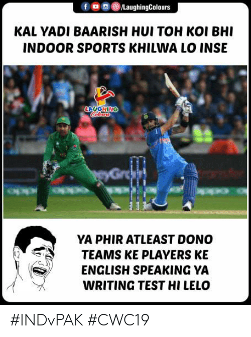 atleast: /LaughingColours  KAL YADI BAARISH HUI TOH KOI BHI  INDOOR SPORTS KHILWA LO INSE  LAUGHING  Clears  PeyGroa  YA PHIR ATLEAST DONO  TEAMS KE PLAYERS KE  ENGLISH SPEAKING YA  WRITING TEST HI LELO #INDvPAK #CWC19