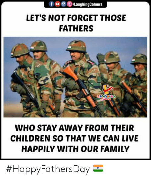 stay away: /LaughingColours  LET'S NOT FORGET THOSE  FATHERS  LAUGHING  WHO STAY AWAY FROM THEIR  CHILDREN SO THAT WE CAN LIVE  HAPPILY WITH OUR FAMILY #HappyFathersDay 🇮🇳