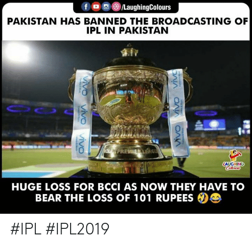 The Loss: LaughingColours  PAKISTAN HAS BANNED THE BROADCASTING OF  IPL IN PAKISTAN  AUGHING  HUGE LOSS FOR BCCI AS NOW THEY HAVE TO  BEAR THE LOSS OF 101 RUPEES #IPL #IPL2019