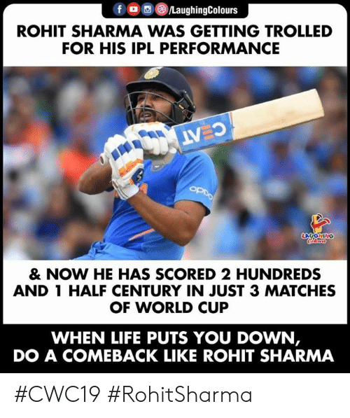 trolled: /LaughingColours  ROHIT SHARMA WAS GETTING TROLLED  FOR HIS IPL PERFORMANCE  C AT  OPDO  LAYGNING  Cleurs  & NOW HE HAS SCORED 2 HUNDREDS  AND 1 HALF CENTURY IN JUST 3 MATCHES  OF WORLD CUP  WHEN LIFE PUTS YOU DOWN,  DO A COMEBACK LIKE ROHIT SHARMA #CWC19 #RohitSharma