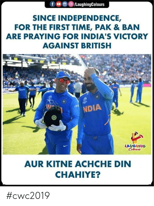 din: /LaughingColours  SINCE INDEPENDENCE,  FOR THE FIRST TIME, PAK & BAN  ARE PRAYING FOR INDIA'S VICTORY  AGAINST BRITISH  NDIA  LAUGHING  Colours  AUR KITNEACHCHE DIN  CHAHIYE? #cwc2019