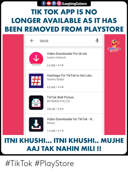 techno: LaughingColours  TIK TOK APP IS NO  LONGER AVAILABLE AS IT HAS  BEEN REMOVED FROM PLAYSTORE  ← tiktok  LAUGHING  Video Downloader For tik tok  Avalon Infotech  Hashtags For TikTok to Get Like..  Techno Globa  .6 MB 4.4  TikTok Wall Picture  BYTEMOD PTE.LTD  APK  256 kB-3.8 ★  Video Downloader for TikTok-N..  Xihuny  .4 MB. 4.1  ITNI KHUSHI... ITNI KHUSHI.. MUJHE  AAJ TAK NAHIN MILI!! #TikTok #PlayStore