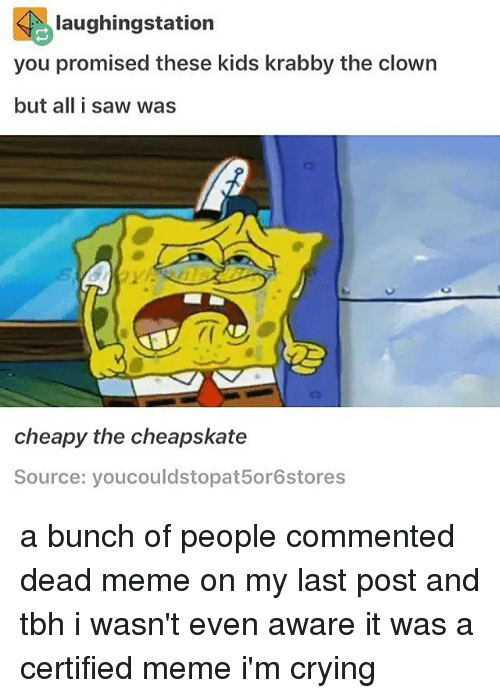 Crying, Meme, and Memes: laughingstation  you promised these kids krabby the clown  but all i saw was  cheapy the cheapskate  Source: youcouldstopat5or6stores a bunch of people commented dead meme on my last post and tbh i wasn't even aware it was a certified meme i'm crying