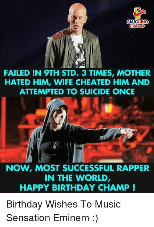 Birthday, Eminem, and Music: LAUGHINO  FAILED IN 9TH STD. 3 TIMES, MOTHER  HATED HIM, WIFE CHEATED HIM AND  ATTEMPTED TO SUICIDE ONCE  NOW, MOST SUCCESSFUL RAPPER  IN THE WORLD  HAPPY BIRTHDAY CHAMP! Birthday Wishes To Music Sensation Eminem :)