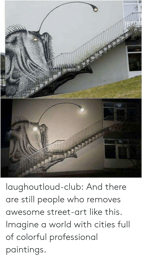 street art: laughoutloud-club:  And there are still people who removes awesome street-art like this. Imagine a world with cities full of colorful professional paintings.