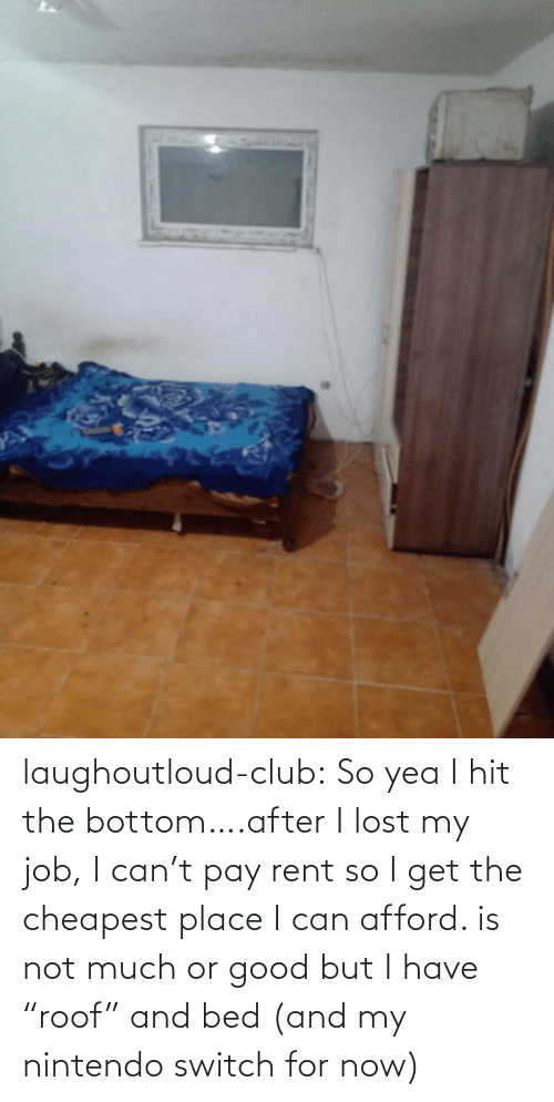 "rent: laughoutloud-club:  So yea I hit the bottom….after I lost my job, I can't pay rent so I get the cheapest place I can afford. is not much or good but I have ""roof"" and bed (and my nintendo switch for now)"