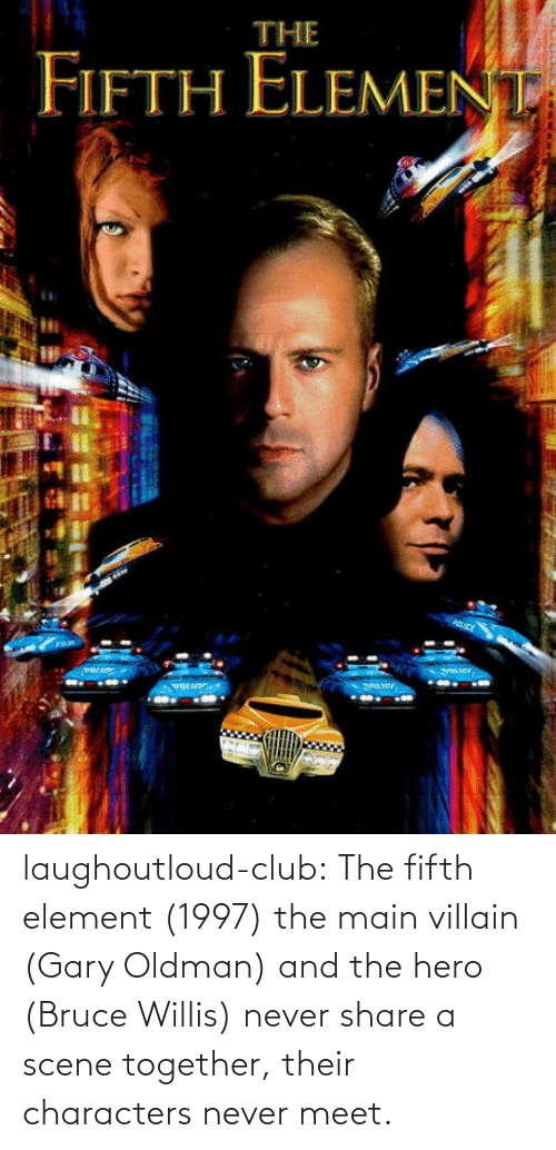 Meet: laughoutloud-club:  The fifth element (1997) the main villain (Gary Oldman) and the hero (Bruce Willis) never share a scene together, their characters never meet.