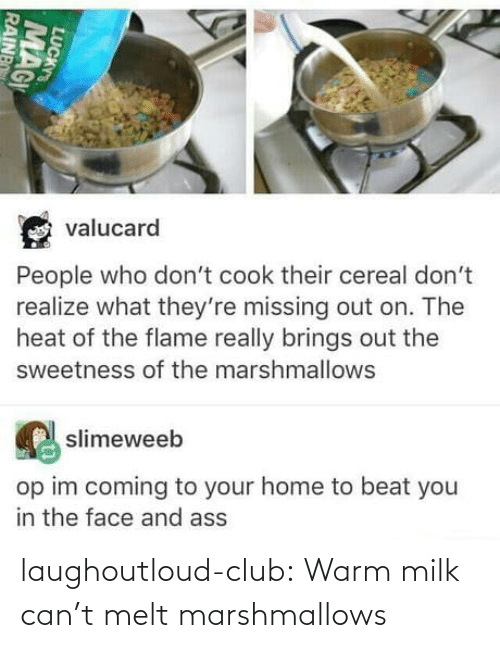 Cant: laughoutloud-club:  Warm milk can't melt marshmallows