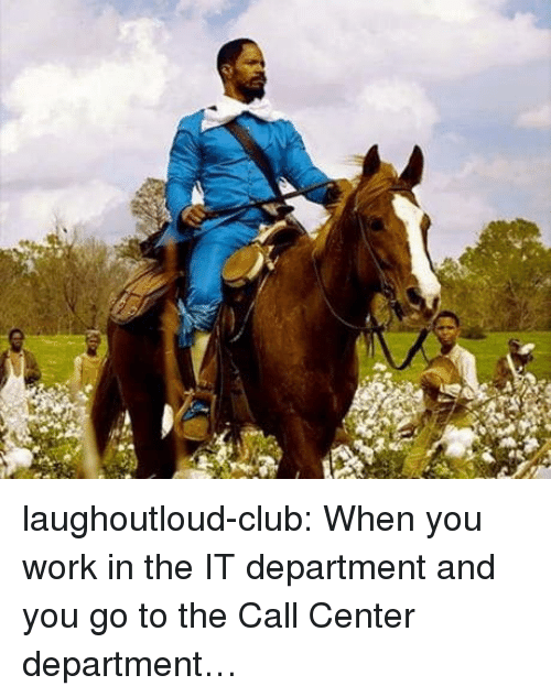 call center: laughoutloud-club:  When you work in the IT department and you go to the Call Center department…