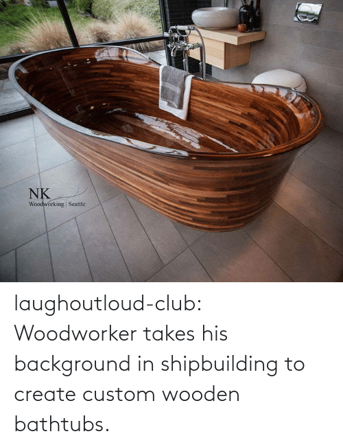 create: laughoutloud-club:  Woodworker takes his background in shipbuilding to create custom wooden bathtubs.