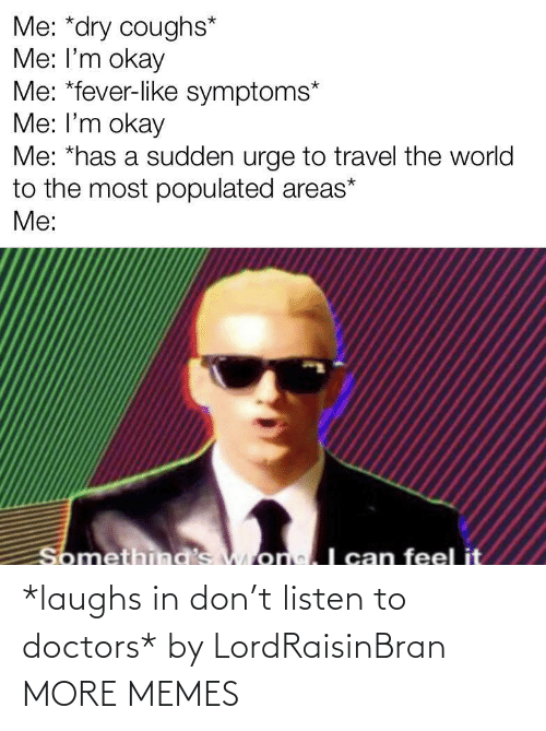 doctors: *laughs in don't listen to doctors* by LordRaisinBran MORE MEMES