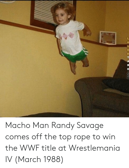 Macho Man Randy Savage: LAUGHTARD  COM Macho Man Randy Savage comes off the top rope to win the WWF title at Wrestlemania IV (March 1988)