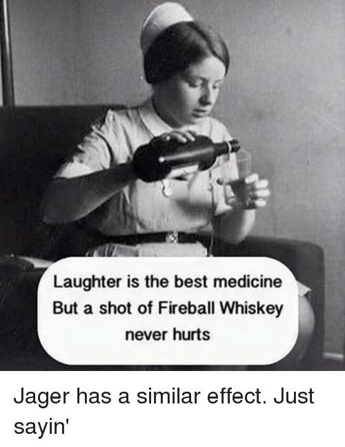 fireball whiskey: Laughter is the best medicine  But a shot of Fireball Whiskey  never hurts Jager has a similar effect. Just sayin'