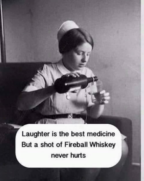 fireball whiskey: Laughter is the best medicine  But a shot of Fireball Whiskey  never hurts