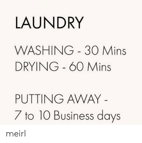 Laundry: LAUNDRY  WASHING 30 Mins  DRYING - 60 Mins  PUTTING AWAY -  7 to 10 Business days meirl
