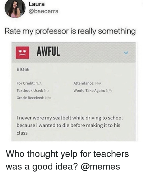 Yelp: Laura  @baecerra  Rate my professor is really something  AWFUL  BI066  Attendance: N/A  For Credit: N/A  Textbook Used: No  Grade Received: N/A  Would Take Again: N/A  I never wore my seatbelt while driving to school  because i wanted to die before making it to his  class Who thought yelp for teachers was a good idea? @memes