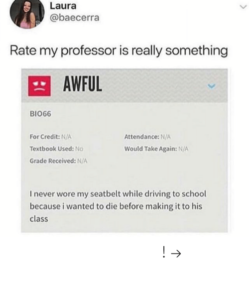 Attendance: Laura  @baecerra  Rate my professor is really something  AWFUL  BIO66  For Credit: N/A  Textbook Used: No  Grade Received: N/A  Attendance: N/A  Would Take Again: N/A  I never wore my seatbelt while driving to school  because i wanted to die before making it to his  class 𝘍𝘰𝘭𝘭𝘰𝘸 𝘮𝘺 𝘗𝘪𝘯𝘵𝘦𝘳𝘦𝘴𝘵! → 𝘤𝘩𝘦𝘳𝘳𝘺𝘩𝘢𝘪𝘳𝘦𝘥