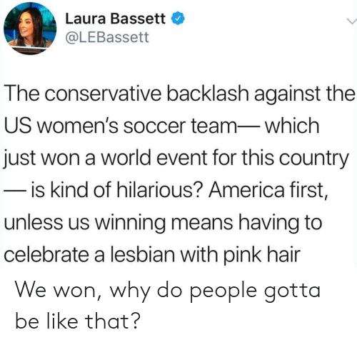 laura: Laura Bassett  @LEBassett  The conservative backlash against the  US women's soccer team-which  just won a world event for this country  - is kind of hilarious? America first,  unless us winning means having to  celebrate a lesbian with pink hair We won, why do people gotta be like that?