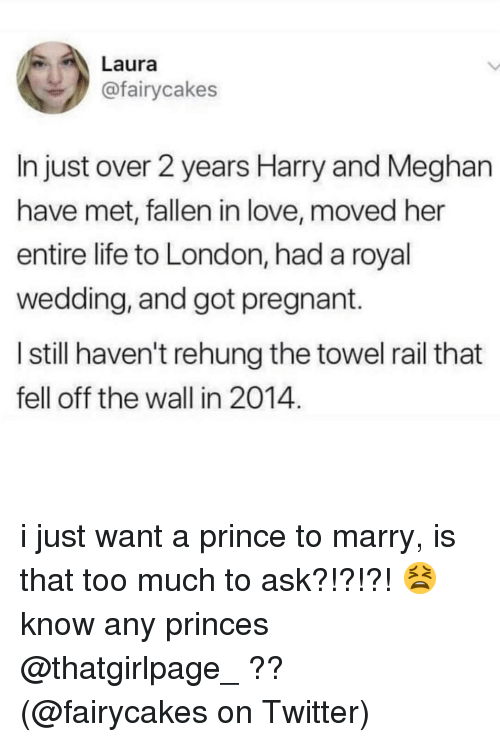 Too Much To Ask: Laura  @fairycakes  In just over 2 years Harry and Meghan  have met, fallen in love, moved her  entire life to London, had a royal  wedding, and got pregnant.  I still haven't rehung the towel rail that  fell off the wall in 2014. i just want a prince to marry, is that too much to ask?!?!?! 😫 know any princes @thatgirlpage_ ?? (@fairycakes on Twitter)