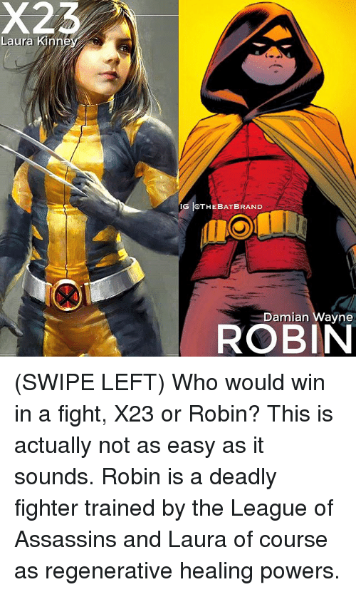 Memes, The League, and Fight: Laura Kin  IG IOTHEBAT BRAND  Damian Wayne  ROBIN (SWIPE LEFT) Who would win in a fight, X23 or Robin? This is actually not as easy as it sounds. Robin is a deadly fighter trained by the League of Assassins and Laura of course as regenerative healing powers.
