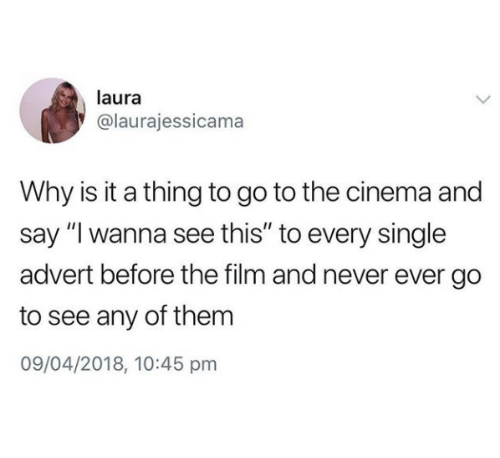 "Film, Never, and Single: laura  @laurajessicama  Why is it a thing to go to the cinema and  say""I wanna see this"" to every single  advert before the film and never ever go  to see any of them  09/04/2018, 10:45 pm"