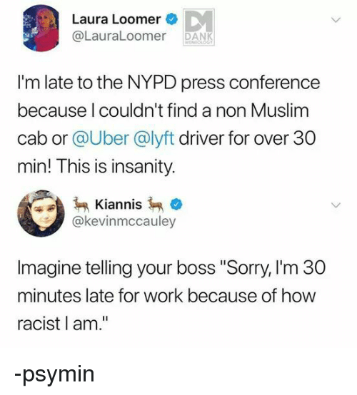 """Dank, Muslim, and Sorry: Laura Loomer  @LauraLoomer DANK  I'm late to the NYPD press conference  because l couldn't find a non Muslim  cab or @Uber @lyft driver for over 30  min! This is insanity.  Kiannis  @kevinmccauley  Imagine telling your boss """"Sorry, I'm 30  minutes late for work because of how  racist l am."""" -psymin"""