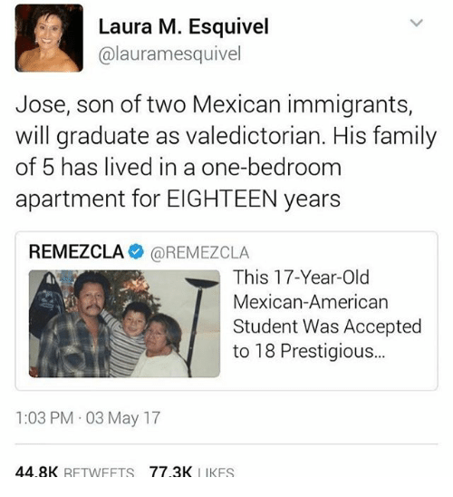 Family, Memes, and American: Laura M. Esquivel  alauramesquivel  Jose, son of two Mexican immigrants,  will graduate as valedictorian. His family  of 5 has lived in a one-bedroom  apartment for EIGHTEEN years  REMEZCLA  OREMEZCLA  This 17-Year-Old  Mexican-American  Student Was Accepted  to 18 Prestigious...  1:03 PM 03 May 17  44.8K  RFTWFFTS  77 3K  I IKFS