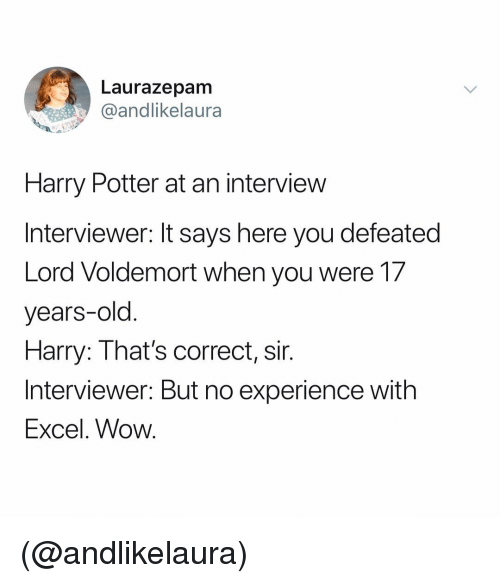 It Says Here: Laurazepam  andlikelaura  Harry Potter at an interview  Interviewer: It says here you defeated  Lord Voldemort when you were 17  years-old  Harry: That's correct, sir.  Interviewer: But no experience with  Excel. Wow. (@andlikelaura)