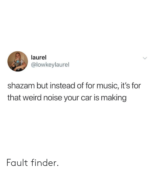 Shazam: laurel  @lowkeylaurel  shazam but instead of for music, it's for  that weird noise your car is making Fault finder.