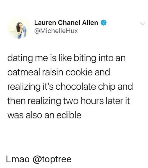 Dating, Lmao, and Weed: Lauren Chanel Allen  @MichelleHux  dating me is like biting into an  oatmeal raisin cookie and  realizing it's chocolate chip and  then realizing two hours later it  was also an edible Lmao @toptree