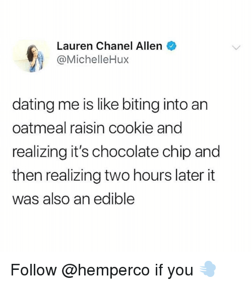 Dating, Funny, and Chanel: Lauren Chanel Allen  @MichelleHux  dating me is like biting into an  oatmeal raisin cookie and  realizing it's chocolate chip and  then realizing two hours later it  was also an edible Follow @hemperco if you 💨