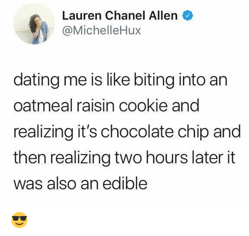 Chocolate Chip: Lauren Chanel Allen  @MichelleHux  dating me is like biting into an  oatmeal raisin cookie and  realizing it's chocolate chip and  then realizing two hours later it  was also an edible 😎