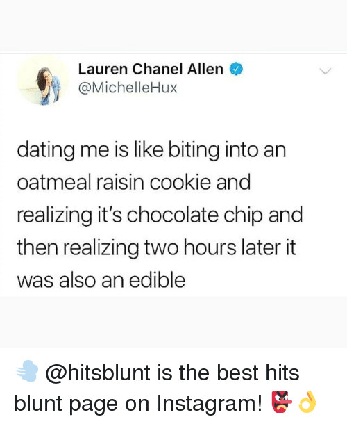 Chocolate Chip: Lauren Chanel Allen  @MichelleHux  dating me is like biting into an  oatmeal raisin cookie and  realizing it's chocolate chip and  then realizing two hours later it  was also an edible 💨 @hitsblunt is the best hits blunt page on Instagram! 👺👌