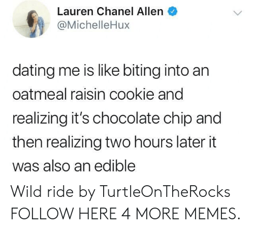Wild Ride: Lauren Chanel Allen  @MichelleHux  dating me is like biting into an  oatmeal raisin cookie and  realizing it's chocolate chip and  then realizing two hours later it  was also an edible Wild ride by TurtleOnTheRocks FOLLOW HERE 4 MORE MEMES.
