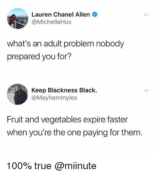 Anaconda, Funny, and Meme: Lauren Chanel Allen  @MichelleHux  what's an adult problem nobody  prepared you for?  Keep Blackness Black.  @Mayhemmyles  Fruit and vegetables expire faster  when you're the one paying for them. 100% true @miinute