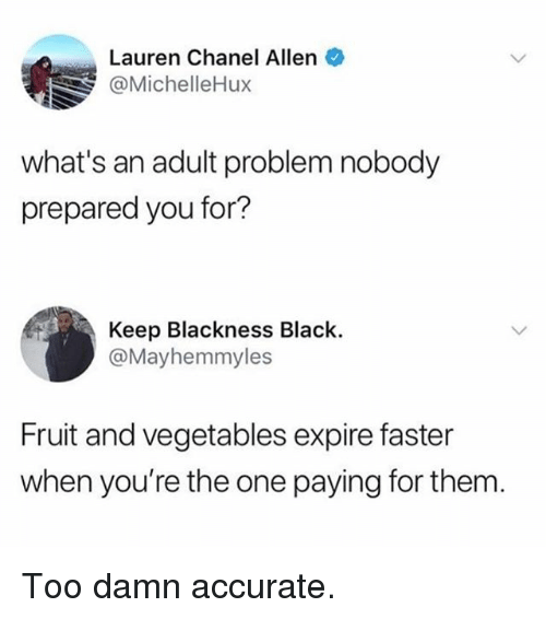 Memes, Black, and Chanel: Lauren Chanel Allen  @MichelleHux  what's an adult problem nobody  prepared you for?  Keep Blackness Black.  @Mayhemmyles  Fruit and vegetables expire faster  when you're the one paying for them Too damn accurate.