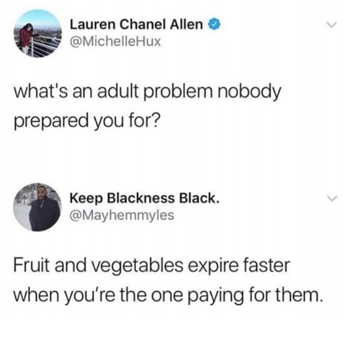 Black, Chanel, and One: Lauren Chanel Allen  @MichelleHux  what's an adult problem nobody  prepared you for?  Keep Blackness Black.  @Mayhemmyles  Fruit and vegetables expire faster  when you're the one paying for them.