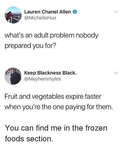 Frozen, Funny, and Black: Lauren Chanel Allen  @MichelleHux  what's an adult problem nobody  prepared you for?  Keep Blackness Black.  @Mayhemmyles  Fruit and vegetables expire faster  when you're the one paying for them You can find me in the frozen foods section.